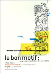 Dominique Deangeli et Béatrice Cornet - Le bon motif - Papiers peints et tissus des collections 1760-1960.