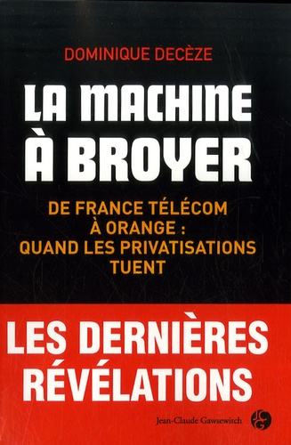 Dominique Decèze - La machine à broyer - De France Télécom à Orange : quand les privatisations tuent.