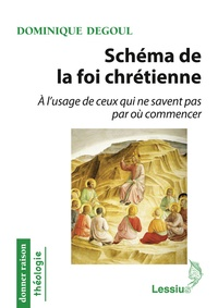 Dominique Degoul - Schéma de la foi chrétienne - A l'usage de ceux qui ne savent pas par où commencer.
