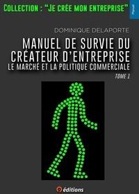 Dominique Delaporte - Manuel de survie du créateur d'entreprise - Tome 1, Le marché et la politique commerciale.