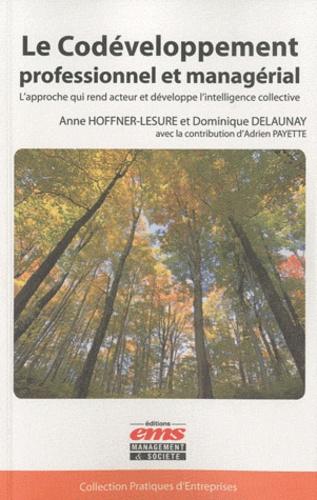 Dominique Delaunay et Anne Hoffner-Lesure - Le codéveloppement professionnel et managérial - L'approche qui rend acteur et développe l'intelligence collective.