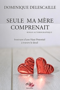 Dominique Delescaille - Seule ma mère comprenait - Itinéraire d'une Haut Potentiel à travers le deuil.