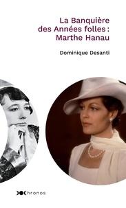 Dominique Desanti - La banquière des Années folles : Marthe Hanau.