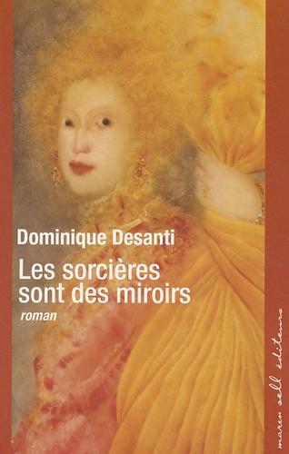 Dominique Desanti - Les sorcières sont des miroirs.