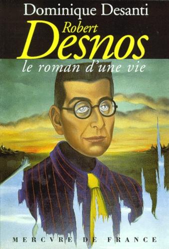 Dominique Desanti - Robert Desnos - Le roman d'une vie.