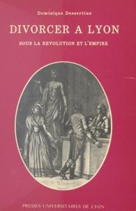 Dominique Dessertine - Divorcer à Lyon - Sous la Révolution et l'Empire.
