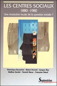 Dominique Dessertine et Robert Durand - Les centres sociaux 1880-1980 - Une résolution locale de la question sociale ?.