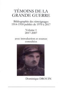 Dominique Drouin - Témoins de la Grande Guerre - Bibliographie des témoignages 1914-1918 publiés de 1970 à 2017 Volume 1 (2017-2007) avec introduction et sources consultées.