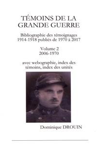 Dominique Drouin - Témoins de la Grande Guerre - Bibliographie des témoignages 1914-1918 publiés de 1970 à 2017 Volume 2 (2006-1970) avec webographie, index des témoins, index des unités.