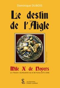 """Dominique Dubois - Le destin de l'Aigle, Mile X de Noyers - La """"Passion"""" du Bouteiller du roi de France (1271-1350)."""