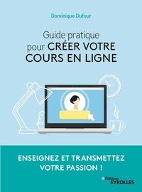 Dominique Dufour - Guide pratique pour créer votre cours en ligne - Enseignez et transmettez votre passion !.