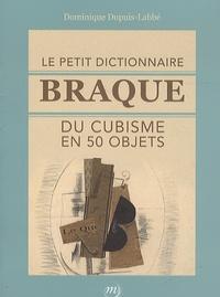 Dominique Dupuis-Labbé - Le petit dictionnaire Braque du cubisme en 50 objets.
