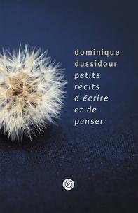 """Dominique Dussidour - Petits récits d'écrire et de penser - """"""""Si je veux prendre connaissance de ce que je pense, je dois l'écrire.""""""""."""