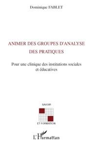 Dominique Fablet - Animer des groupes d'analyse des pratiques - Pour une clinique des institutions sociales et éducatives.