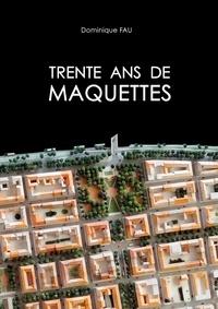 Dominique Fau - Trente ans de maquettes.