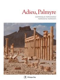 Dominique Fernandez et Ferrante Ferranti - Adieu, Palmyre.