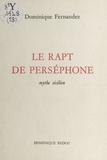 Dominique Fernandez - Le rapt de Perséphone : mythe sicilien.