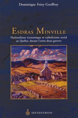 Dominique Foisy-Geoffroy - Esdras-Minville - Nationalisme économique et catholicisme social au Québec durant l'entre-deux-guerres.