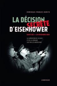 Dominique-François Bareth - La décision secrète d'Eisenhower - Saint-Dié - 24 novembre 1944 - En Alsace et en Lorraine, la victoire sacrifiée.