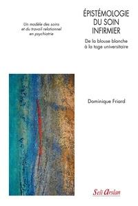 Dominique Friard - Epistémologie du soin infirmier : de la blouse blanche à la toge universitaire - Un modèle des soins et du travail relationnel en psychiatrie.