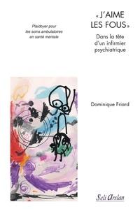"""Dominique Friard - """"J'aime les fous"""" Dans la tête d'un infirmier psychiatrique - Plaidoyer pour les soins ambulatoires en santé mentale."""