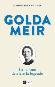 Dominique Frischer - Golda Meir - La femme derrière la légende.