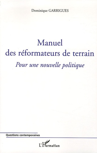 Dominique Garrigues - Manuel des réformateurs de terrain - Pour une nouvelle politique.