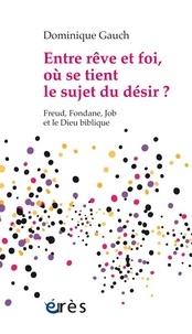 Dominique Gauch - Entre rêve et foi, où se tient le sujet du désir ? - Freud, Fondane, Job et le Dieu biblique.