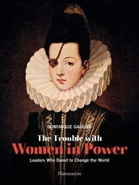 Dominique Gaulme - The Trouble with Women in Power - Leaders Who dared to Change the World.