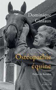Dominique Giniaux - Ostéopathie équine - Soulager votre cheval aux doigts (et à l'oeil !) Suivi de Les chevaux m'ont dit... Essai d'osthéopathie équine.