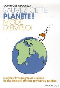 Dominique Glocheux - Sauvez cette planète ! Mode d'emploi - 512 Gestes simples et attitudes douces pour agir.