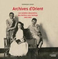 Dominique Gogny - Archives d'Orient - Les notables alexandrins, des héritiers sans héritage (1882-1985).