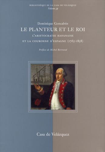 Dominique Goncalvès - Le planteur et le roi - L'aristocratie havanaise et la couronne d'Espagne (1763-1838).