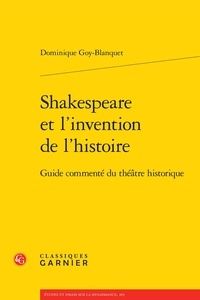 Dominique Goy-Blanquet - Shakespeare et l'invention de l'histoire - Guide commenté du théâtre historique.