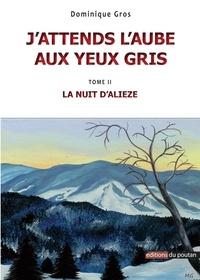 Dominique Gros - J'attends l'aube aux yeux gris - Tome 2, La nuit d'Alieze.