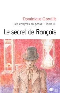 Dominique Grouille - Le secret de François - Les énigmes du passé, tome III.