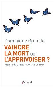 Dominique Grouille - Vaincre la mort ou l'apprivoiser ?.