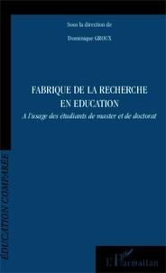 Dominique Groux - Fabrique de la recherche en éducation - A l'usage des étudiants de master et de doctorat.