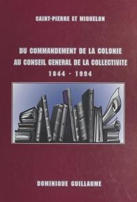 Dominique Guillaume et  Collectif - Du commandement de la colonie au Conseil général de la collectivité, 1844-1994.