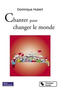 Google livres téléchargement gratuit en ligne Chanter pour changer le monde 9782367176420 par Dominique Hubert DJVU RTF