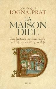 Dominique Iogna-Prat - La Maison Dieu - Une histoire monumentale de l'Eglise au Moyen Age (v. 800-v. 1200).