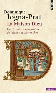 Dominique Iogna-Prat - La Maison-Dieu - Une histoire monumentale de l'Eglise au Moyen Age (800-1200).