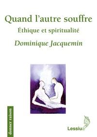 Dominique Jacquemin - Quand l'autre souffre - Ethique et Spiritualité.
