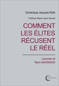 Dominique Jacques Roth - Comment les élites récusent le réel - Leurres et faux-semblants.