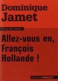 Dominique Jamet - Allez-vous en, François Hollande !.