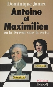 Dominique Jamet - Antoine et Maximilien ou la Terreur sans la vertu.