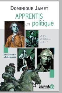 Dominique Jamet - Apprentis en politique - De François Ier à Robespierre.