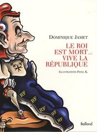 Dominique Jamet - Le Roi est mort... vive la République.