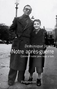 Dominique Jamet - Notre après-guerre - Comment notre père nous a tués (1945-1954).