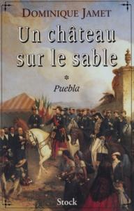 Dominique Jamet - Un château sur le sable Tome 1 : Puebla - 1859-1863, roman.